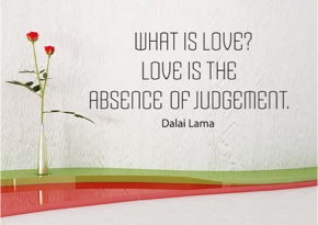 What is love? Love is the absence of judgement.